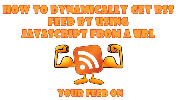 How to dynamically get rss feed by using Javascript from a URL